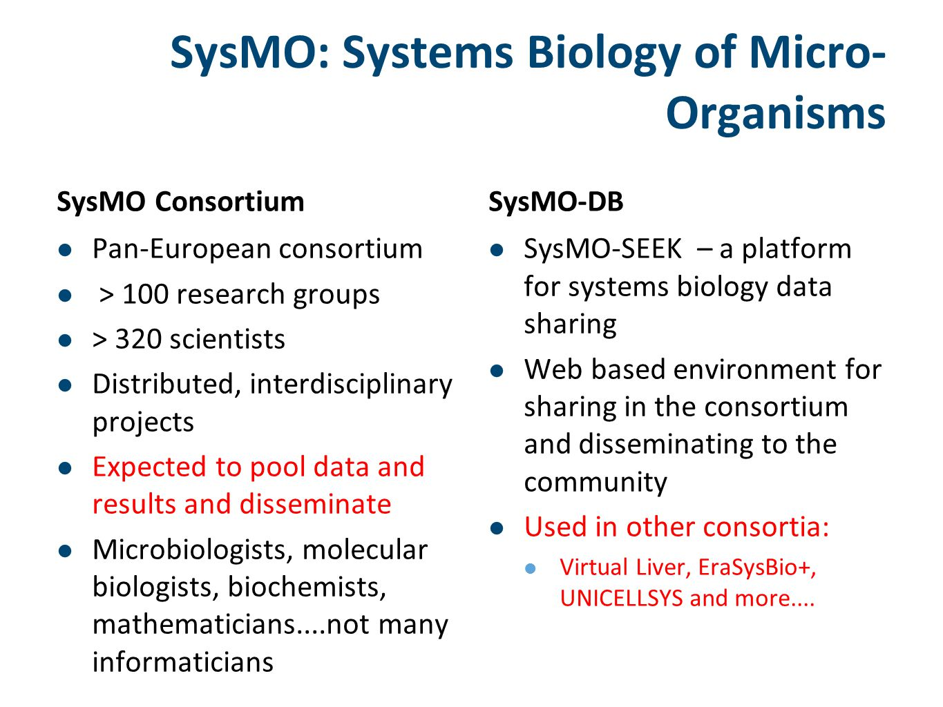 SysMO: Systems Biology of Micro- Organisms SysMO Consortium Pan-European consortium > 100 research groups > 320 scientists Distributed, interdisciplinary projects Expected to pool data and results and disseminate Microbiologists, molecular biologists, biochemists, mathematicians....not many informaticians SysMO-DB SysMO-SEEK – a platform for systems biology data sharing Web based environment for sharing in the consortium and disseminating to the community Used in other consortia: Virtual Liver, EraSysBio+, UNICELLSYS and more....