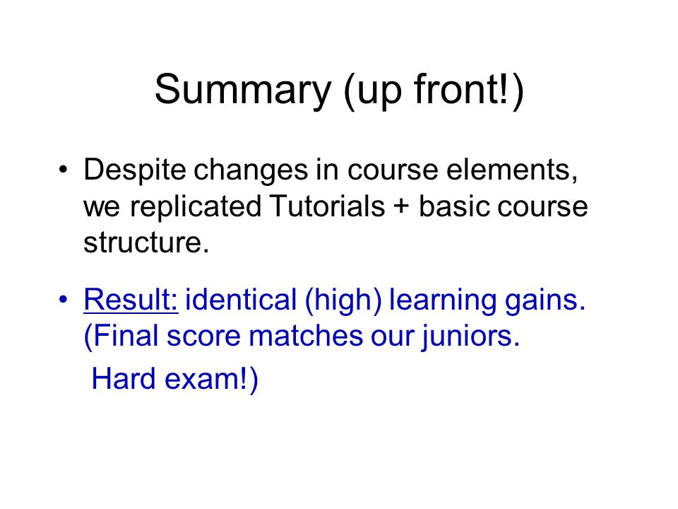 Summary (up front!) Despite changes in course elements, we replicated Tutorials + basic course structure. Result: identical (high) learning gains. (Fi