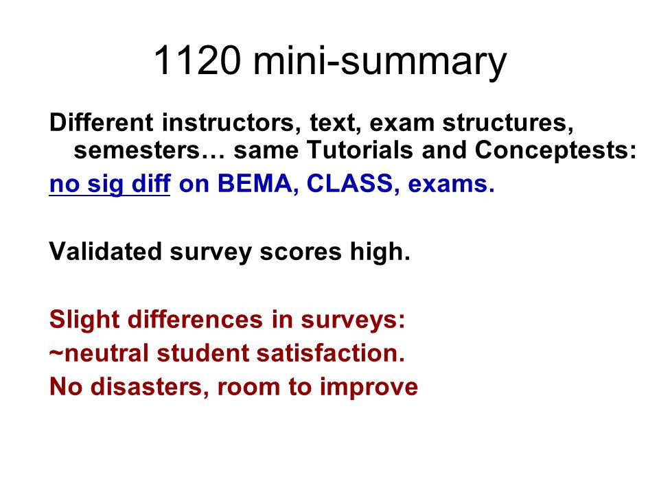 1120 mini-summary Different instructors, text, exam structures, semesters… same Tutorials and Conceptests: no sig diff on BEMA, CLASS, exams. Validate