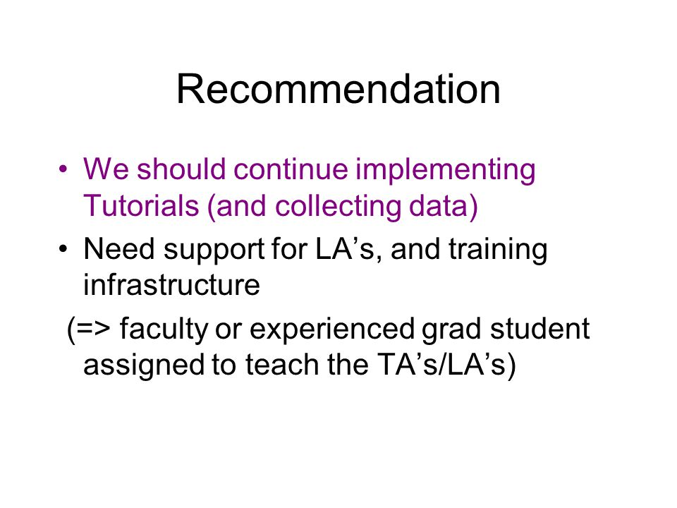 Recommendation We should continue implementing Tutorials (and collecting data) Need support for LA's, and training infrastructure (=> faculty or exper