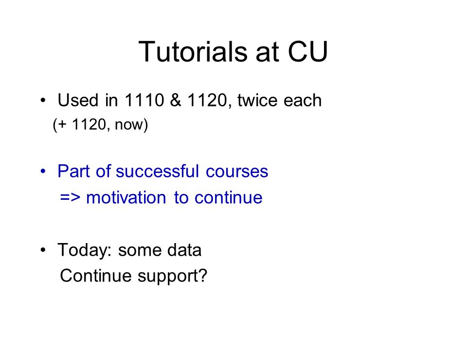 Tutorials at CU Used in 1110 & 1120, twice each (+ 1120, now) Part of successful courses => motivation to continue Today: some data Continue support?