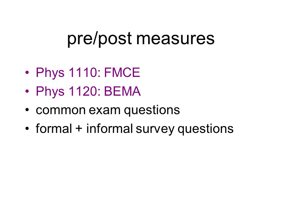 pre/post measures Phys 1110: FMCE Phys 1120: BEMA common exam questions formal + informal survey questions