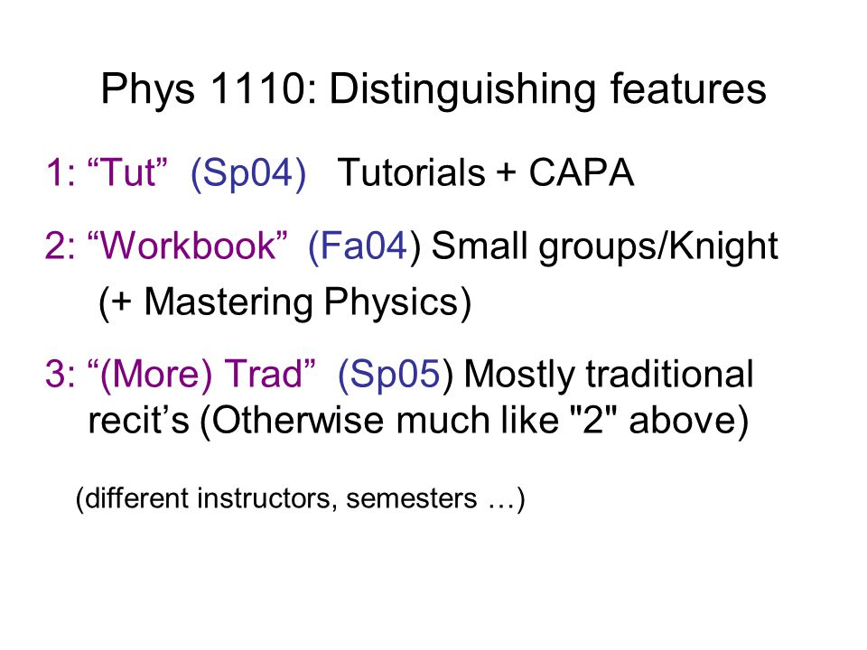 "Phys 1110: Distinguishing features 1: ""Tut"" (Sp04) Tutorials + CAPA 2: ""Workbook"" (Fa04) Small groups/Knight (+ Mastering Physics) 3: ""(More) Trad"" (S"