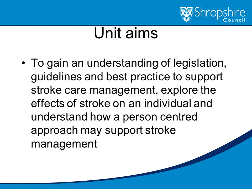 Unit aims To gain an understanding of legislation, guidelines and best practice to support stroke care management, explore the effects of stroke on an individual and understand how a person centred approach may support stroke management