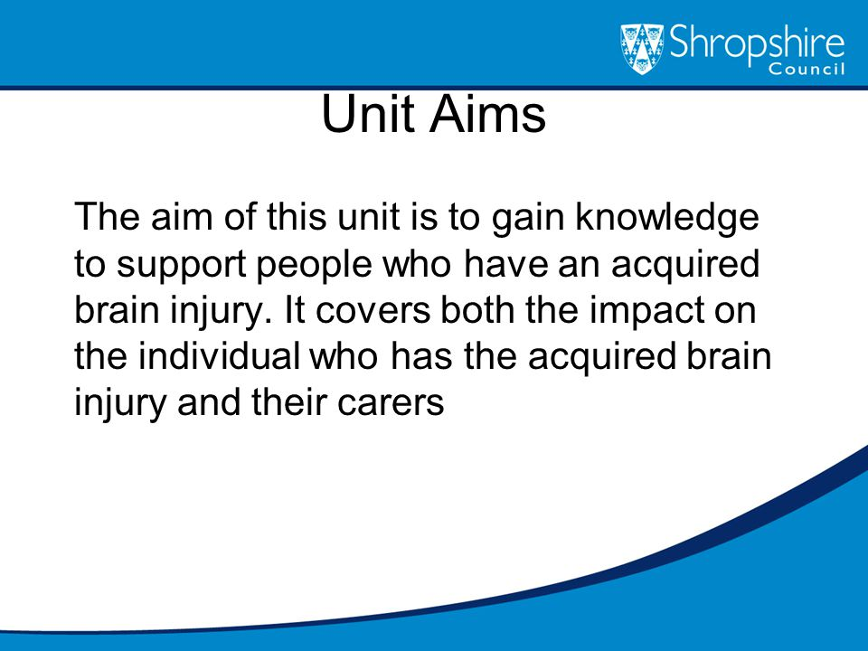 Unit Aims The aim of this unit is to gain knowledge to support people who have an acquired brain injury.