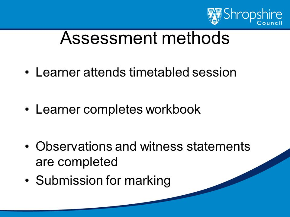 Assessment methods Learner attends timetabled session Learner completes workbook Observations and witness statements are completed Submission for marking
