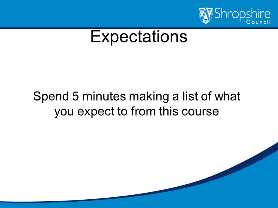 Expectations Spend 5 minutes making a list of what you expect to from this course