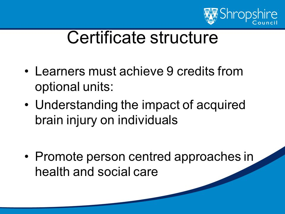 Certificate structure Learners must achieve 9 credits from optional units: Understanding the impact of acquired brain injury on individuals Promote person centred approaches in health and social care