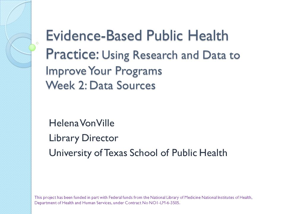 Evidence-Based Public Health Practice: Using Research and Data to Improve Your Programs Week 2: Data Sources Helena VonVille Library Director Universi