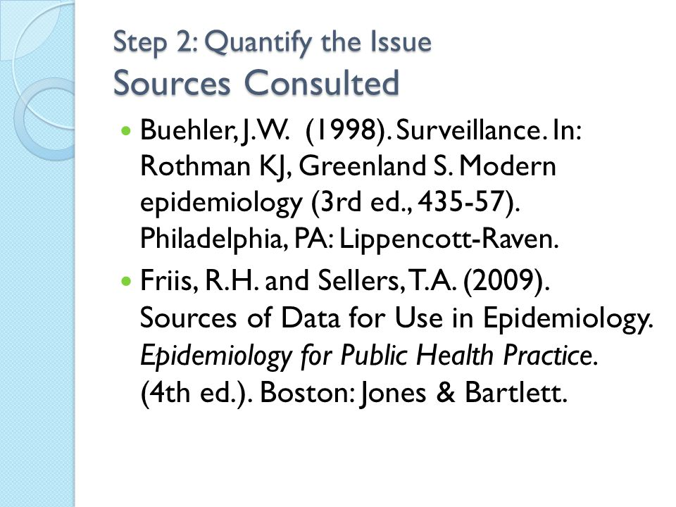 Step 2: Quantify the Issue Sources Consulted Buehler, J.W. (1998). Surveillance. In: Rothman KJ, Greenland S. Modern epidemiology (3rd ed., 435-57). P