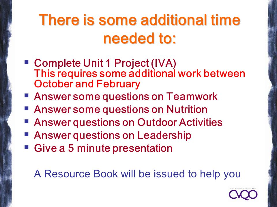 There is some additional time needed to:  Complete Unit 1 Project (IVA) This requires some additional work between October and February  Answer some questions on Teamwork  Answer some questions on Nutrition  Answer questions on Outdoor Activities  Answer questions on Leadership  Give a 5 minute presentation A Resource Book will be issued to help you