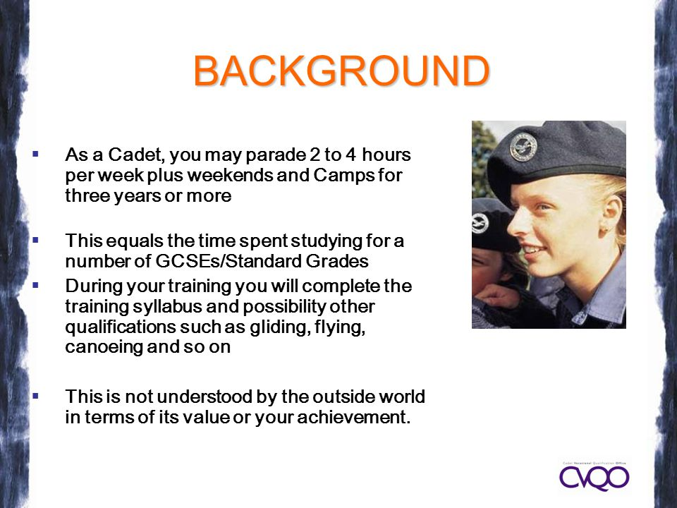 BACKGROUND  As a Cadet, you may parade 2 to 4 hours per week plus weekends and Camps for three years or more  This equals the time spent studying for a number of GCSEs/Standard Grades  During your training you will complete the training syllabus and possibility other qualifications such as gliding, flying, canoeing and so on  This is not understood by the outside world in terms of its value or your achievement.