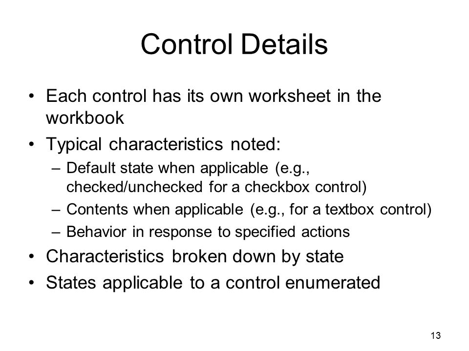 13 Control Details Each control has its own worksheet in the workbook Typical characteristics noted: –Default state when applicable (e.g., checked/unchecked for a checkbox control) –Contents when applicable (e.g., for a textbox control) –Behavior in response to specified actions Characteristics broken down by state States applicable to a control enumerated