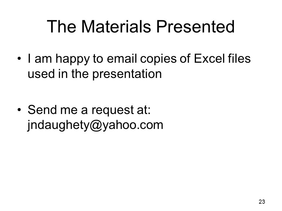 23 The Materials Presented I am happy to email copies of Excel files used in the presentation Send me a request at: jndaughety@yahoo.com