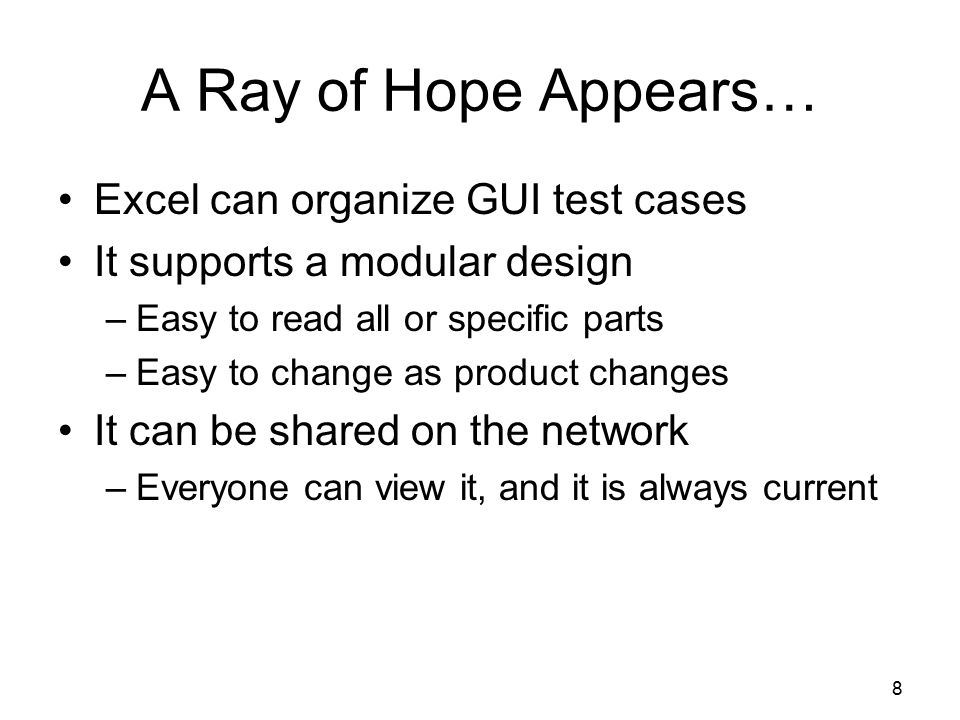 8 A Ray of Hope Appears… Excel can organize GUI test cases It supports a modular design –Easy to read all or specific parts –Easy to change as product changes It can be shared on the network –Everyone can view it, and it is always current