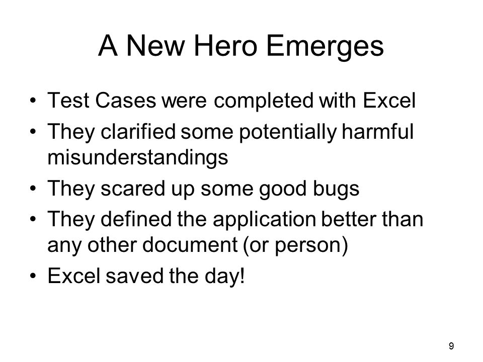 9 A New Hero Emerges Test Cases were completed with Excel They clarified some potentially harmful misunderstandings They scared up some good bugs They defined the application better than any other document (or person) Excel saved the day!