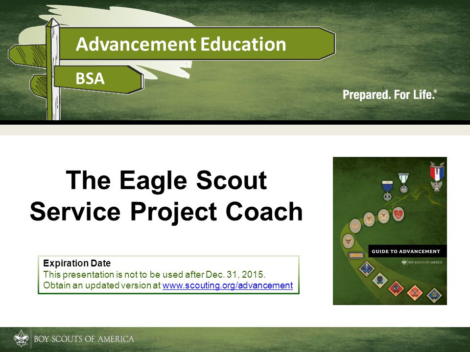 Advancement Education BSA The Eagle Scout Service Project Coach Expiration Date This presentation is not to be used after Dec. 31, 2015. Obtain an upd