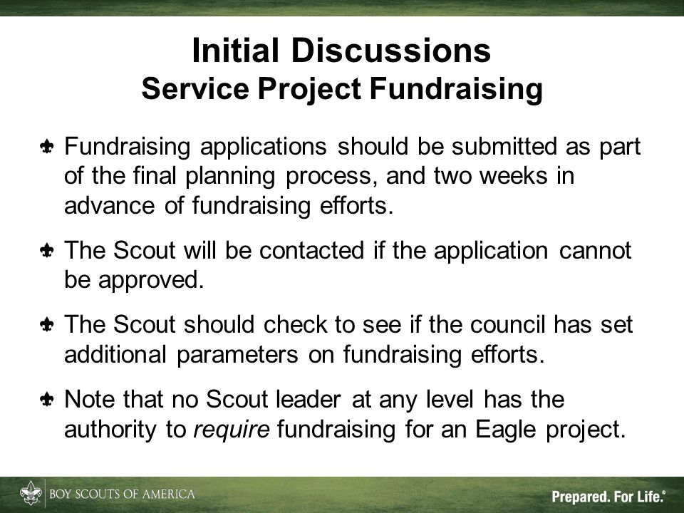 Fundraising applications should be submitted as part of the final planning process, and two weeks in advance of fundraising efforts. The Scout will be