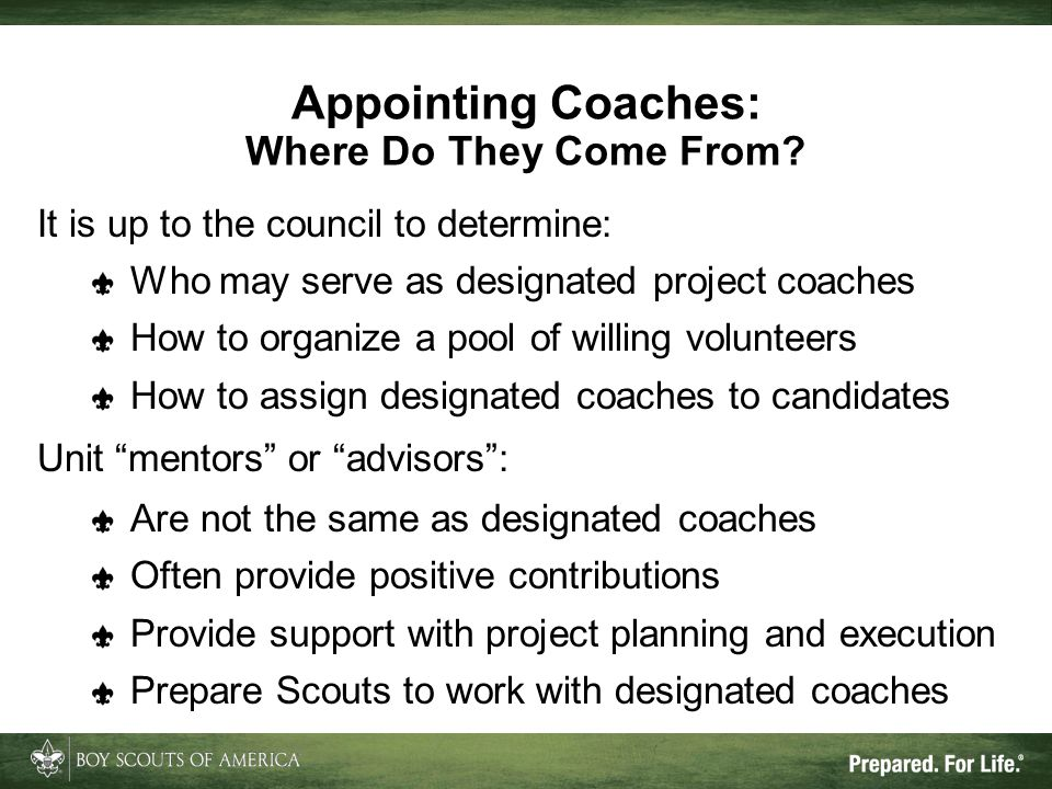 The Role of the Designated Coach Different from the Life to Eagle Mentor Life to Eagle Mentor Eagle Scout Service Project Coach Term:Entire Life to Eagle processFrom proposal approval through project report Focus:Successful achievement of the Eagle Scout rank.