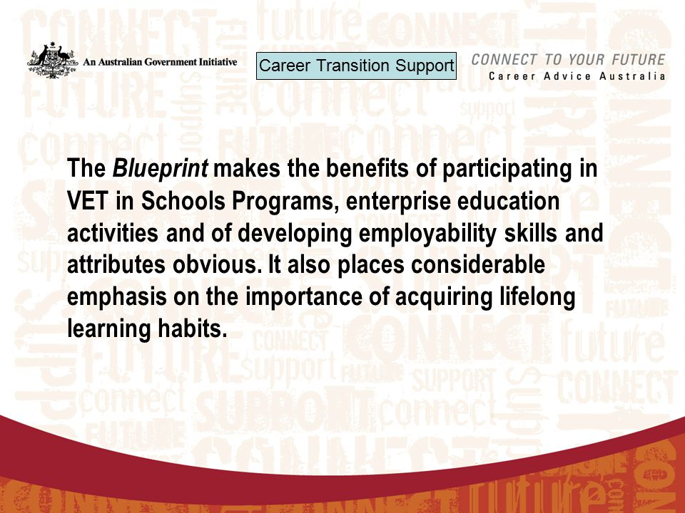 The Blueprint makes the benefits of participating in VET in Schools Programs, enterprise education activities and of developing employability skills and attributes obvious.