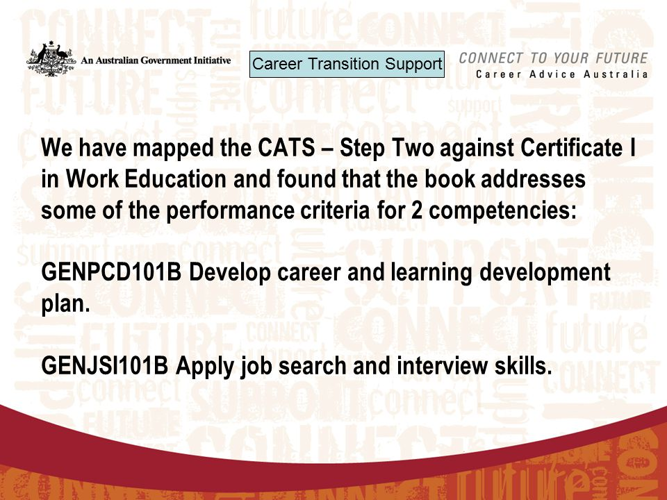We have mapped the CATS – Step Two against Certificate I in Work Education and found that the book addresses some of the performance criteria for 2 competencies: GENPCD101B Develop career and learning development plan.
