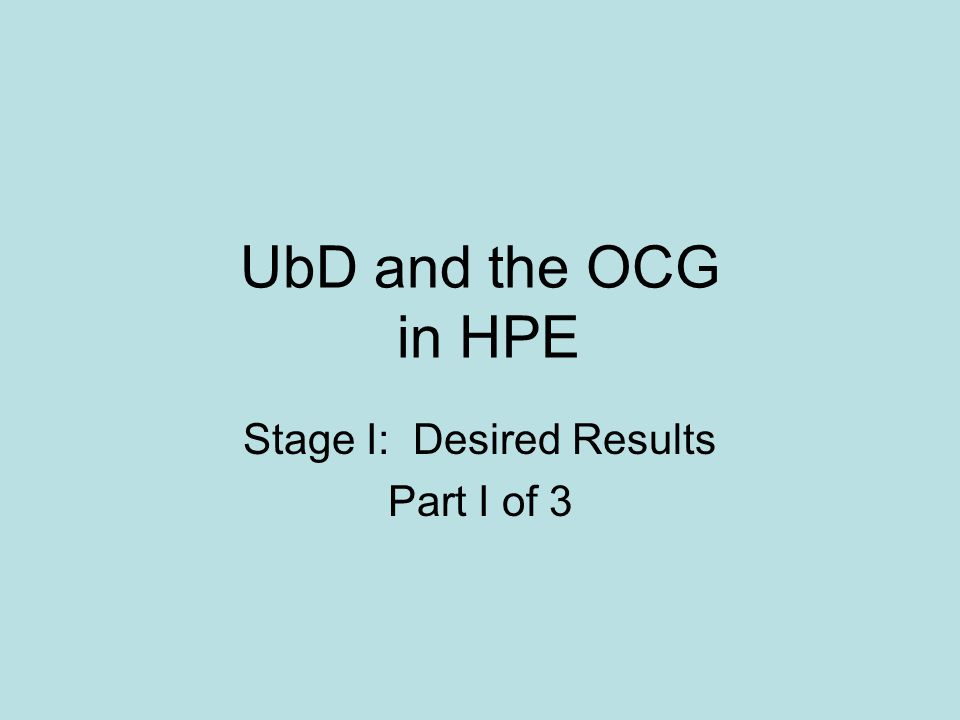 UbD and the OCG in HPE Stage I: Desired Results Part I of 3