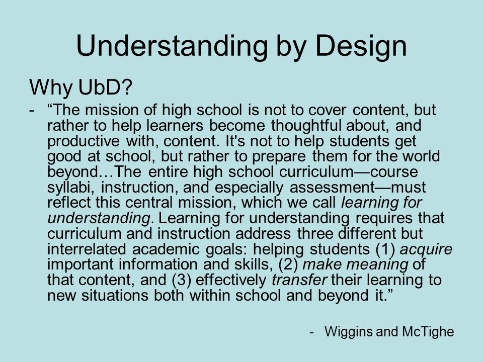 """Understanding by Design Why UbD? -""""The mission of high school is not to cover content, but rather to help learners become thoughtful about, and produc"""