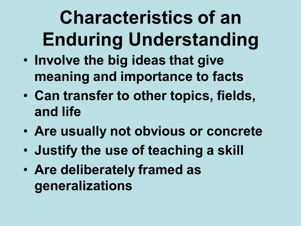 Characteristics of an Enduring Understanding Involve the big ideas that give meaning and importance to facts Can transfer to other topics, fields, and