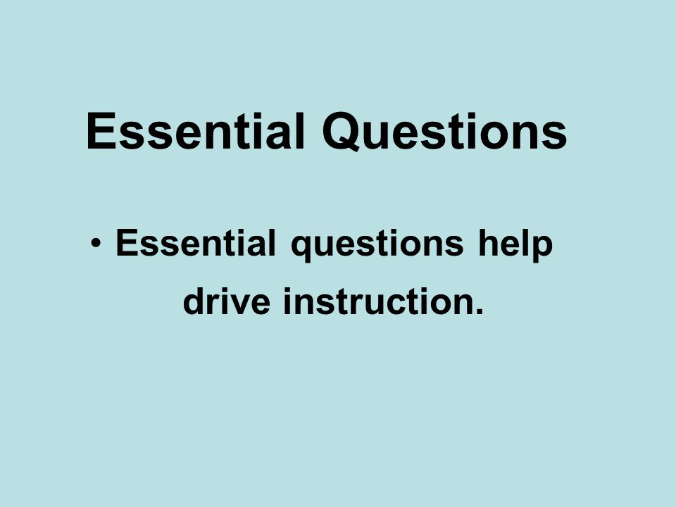 Essential Questions Essential questions help drive instruction.