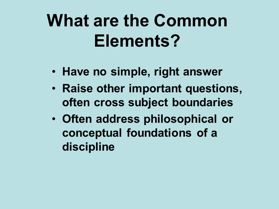 What are the Common Elements? Have no simple, right answer Raise other important questions, often cross subject boundaries Often address philosophical