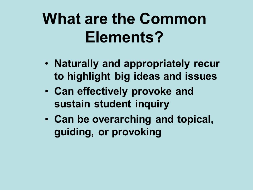 What are the Common Elements? Naturally and appropriately recur to highlight big ideas and issues Can effectively provoke and sustain student inquiry