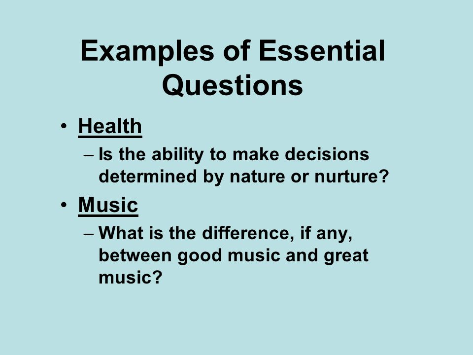 Examples of Essential Questions Health –Is the ability to make decisions determined by nature or nurture? Music –What is the difference, if any, betwe