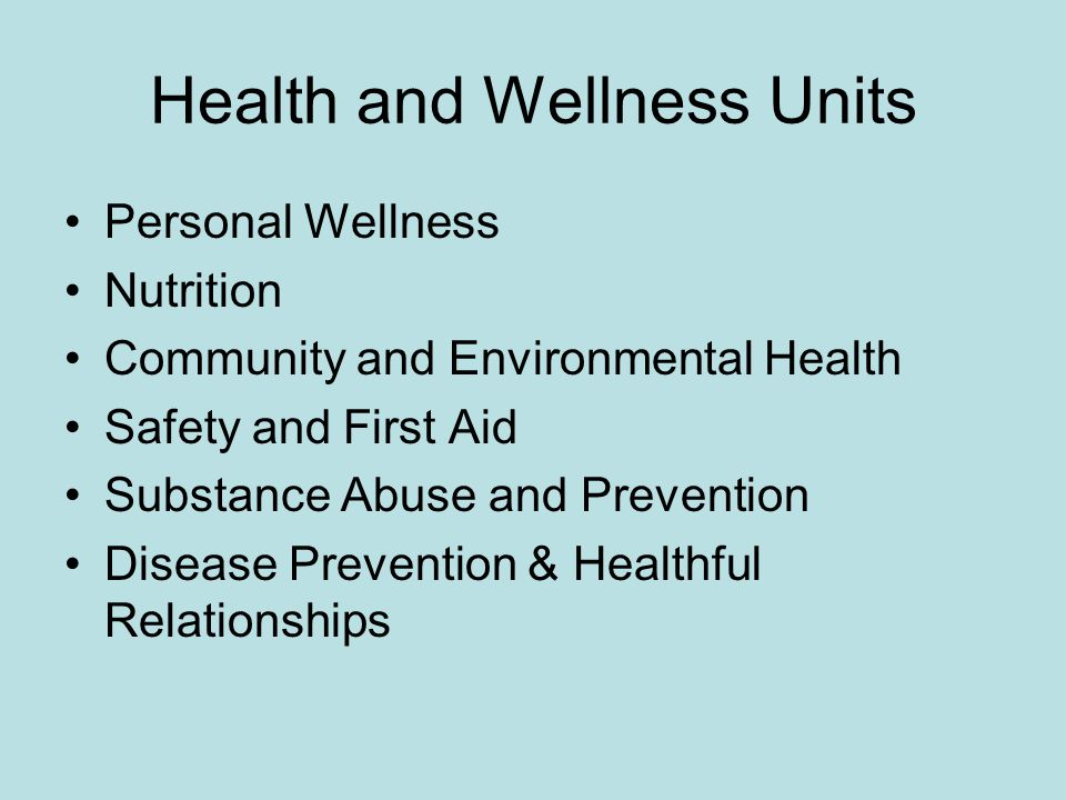 Health and Wellness Units Personal Wellness Nutrition Community and Environmental Health Safety and First Aid Substance Abuse and Prevention Disease P