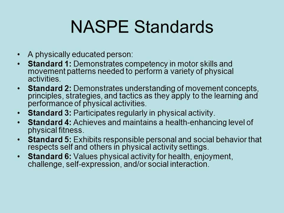 NASPE Standards A physically educated person: Standard 1: Demonstrates competency in motor skills and movement patterns needed to perform a variety of