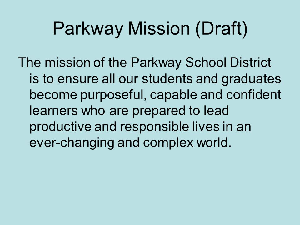 Parkway Mission (Draft) The mission of the Parkway School District is to ensure all our students and graduates become purposeful, capable and confiden