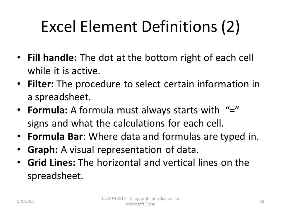 Excel Element Definitions (2) Fill handle: The dot at the bottom right of each cell while it is active. Filter: The procedure to select certain inform