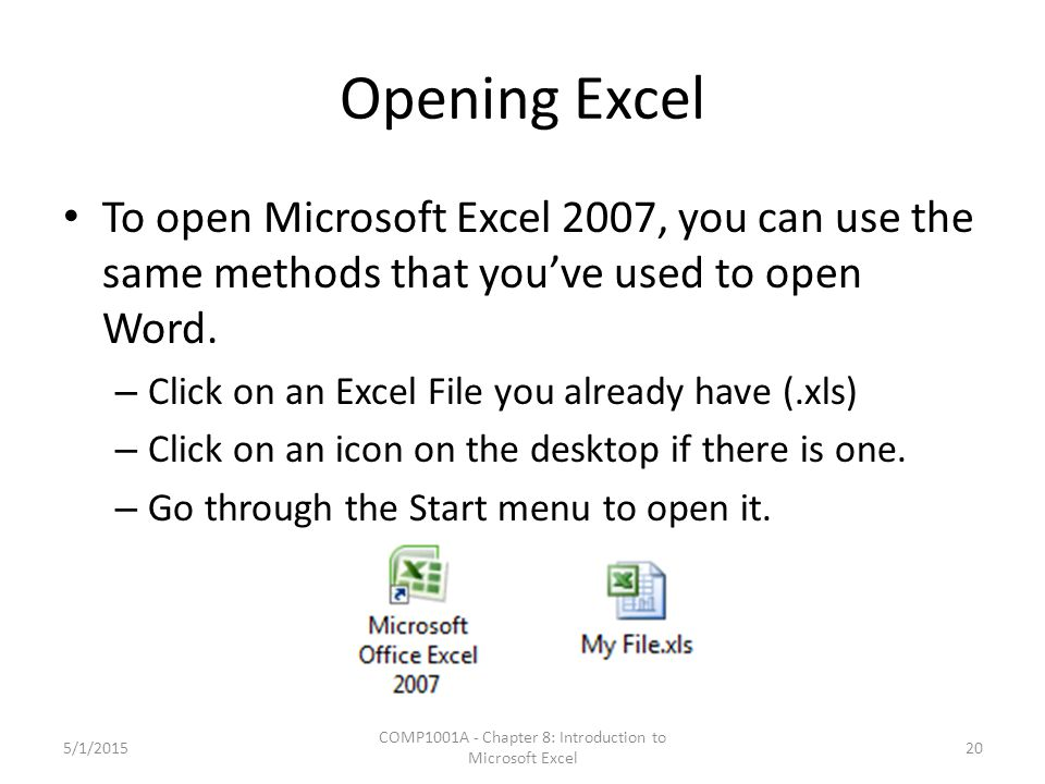 Opening Excel To open Microsoft Excel 2007, you can use the same methods that you've used to open Word. – Click on an Excel File you already have (.xl