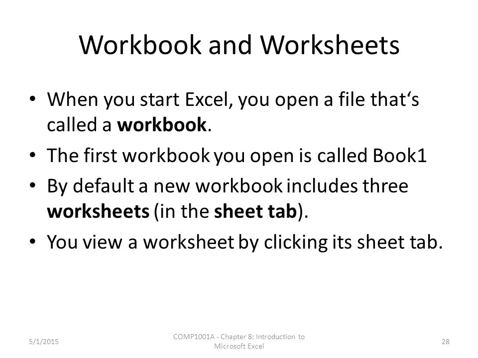 Workbook and Worksheets When you start Excel, you open a file that's called a workbook. The first workbook you open is called Book1 By default a new w