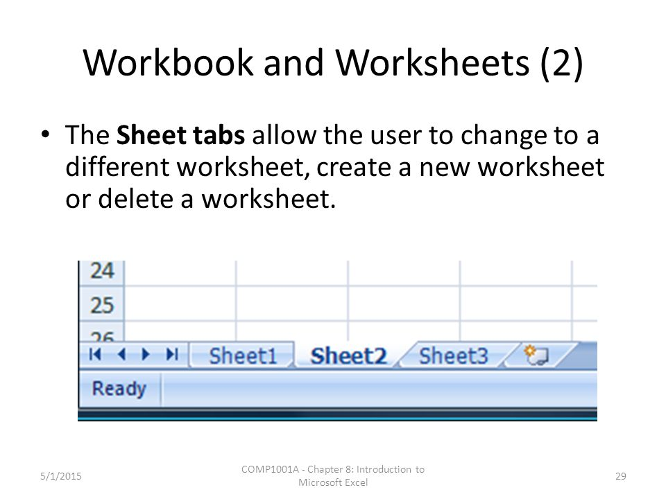 Workbook and Worksheets (2) The Sheet tabs allow the user to change to a different worksheet, create a new worksheet or delete a worksheet.
