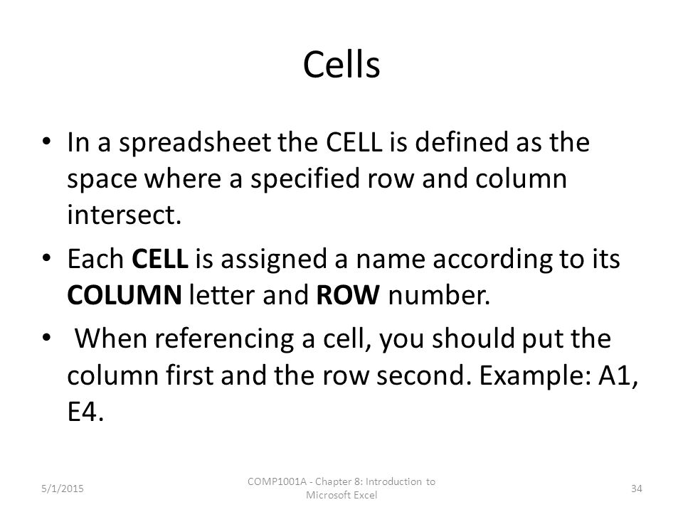 Cells In a spreadsheet the CELL is defined as the space where a specified row and column intersect.