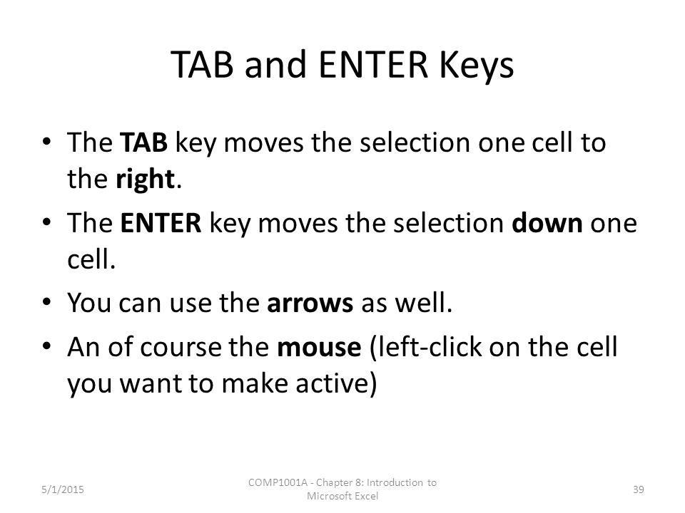 TAB and ENTER Keys The TAB key moves the selection one cell to the right. The ENTER key moves the selection down one cell. You can use the arrows as w