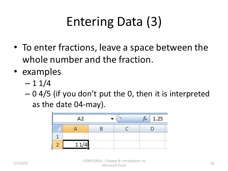 Entering Data (3) To enter fractions, leave a space between the whole number and the fraction. examples – 1 1/4 – 0 4/5 (if you don't put the 0, then
