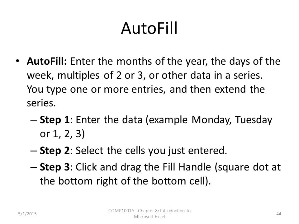 AutoFill AutoFill: Enter the months of the year, the days of the week, multiples of 2 or 3, or other data in a series. You type one or more entries, a