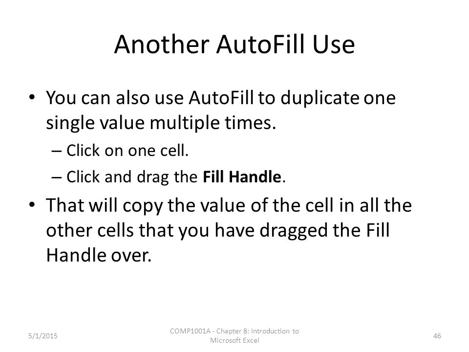 Another AutoFill Use You can also use AutoFill to duplicate one single value multiple times. – Click on one cell. – Click and drag the Fill Handle. Th