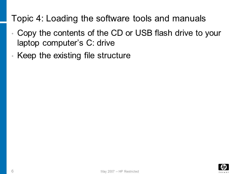 May 2007 -- HP Restricted 6 Topic 4: Loading the software tools and manuals Copy the contents of the CD or USB flash drive to your laptop computer's C: drive Keep the existing file structure