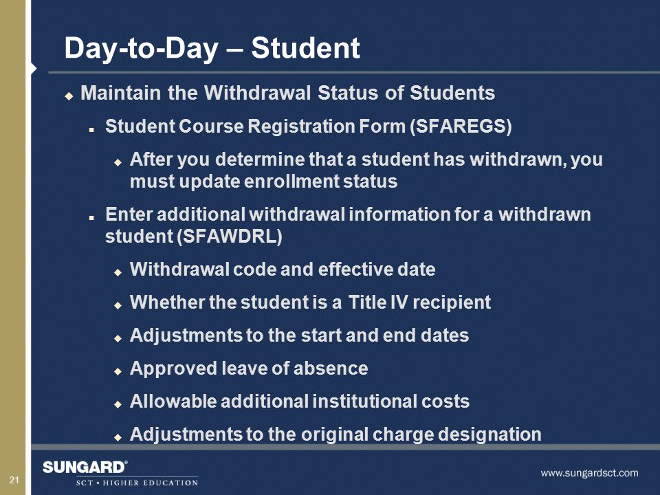 21 Day-to-Day – Student u Maintain the Withdrawal Status of Students n Student Course Registration Form (SFAREGS) u After you determine that a student has withdrawn, you must update enrollment status n Enter additional withdrawal information for a withdrawn student (SFAWDRL) u Withdrawal code and effective date u Whether the student is a Title IV recipient u Adjustments to the start and end dates u Approved leave of absence u Allowable additional institutional costs u Adjustments to the original charge designation