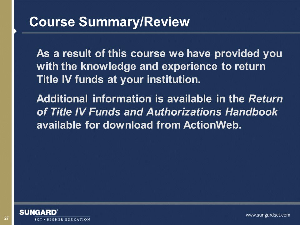27 Course Summary/Review As a result of this course we have provided you with the knowledge and experience to return Title IV funds at your institution.