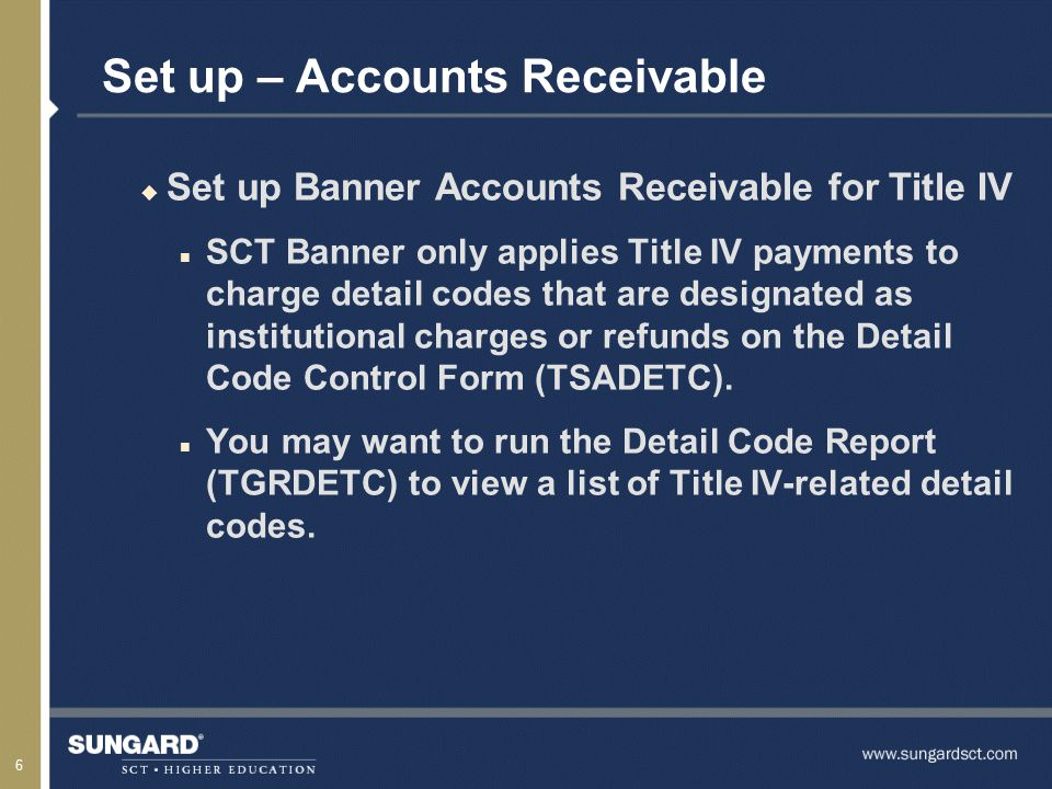 6 Set up – Accounts Receivable u Set up Banner Accounts Receivable for Title IV n SCT Banner only applies Title IV payments to charge detail codes that are designated as institutional charges or refunds on the Detail Code Control Form (TSADETC).