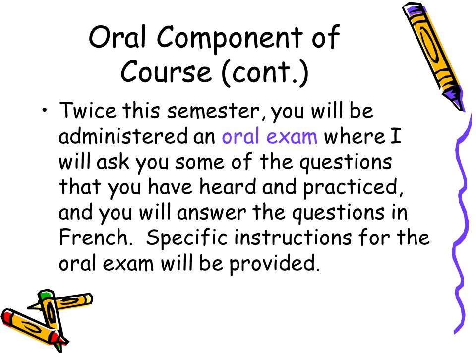 Oral Component of Course (cont.) Twice this semester, you will be administered an oral exam where I will ask you some of the questions that you have heard and practiced, and you will answer the questions in French.