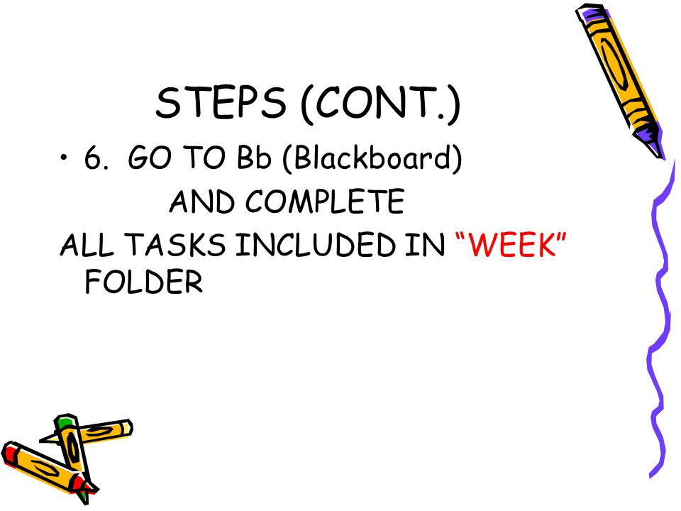 STEPS (CONT.) 6. GO TO Bb (Blackboard) AND COMPLETE ALL TASKS INCLUDED IN WEEK FOLDER